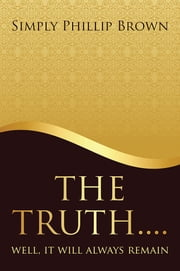 The Truth . . . . Well, It Will Always Remain ebook by Simply Phillip Brown