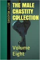 The Male Chastity Collection: Volume Eight (Femdom, Chastity) ebook by Misty Meadows