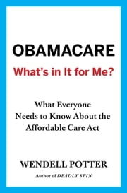 Obamacare: What's in It for Me? - What Everyone Needs to Know About the Affordable Care Act ebook by Wendell Potter