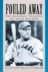 Fouled Away - The Baseball Tragedy of Hack Wilson ebook by Clifton Blue Parker