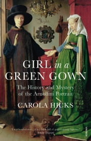 Girl in a Green Gown - The History and Mystery of the Arnolfini Portrait ebook by Carola Hicks