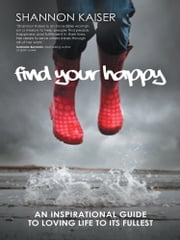 FIND YOUR HAPPY - An Inspirational Guide to Loving Life to Its Fullest ebook by Shannon Kaiser