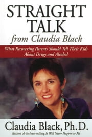 Straight Talk from Claudia Black - What Recovering Parents Should Tell Their Kids about Drugs and Alcohol ebook by Claudia Black, Ph.D.