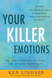 Your Killer Emotions - The 7 Steps to Mastering the Toxic Emotions, Urges, and Impulses That Sabotage You ebook by Ken Lindner