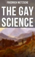 The Gay Science - From World's Most Influential Philosopher and the Author of The Antichrist, The Genealogy of Morals, Thus Spoke Zarathustra, The Birth of Tragedy & Beyond Good and Evil ebook by Paul V. Cohn, Maude D. Petre, Friedrich Nietzsche,...