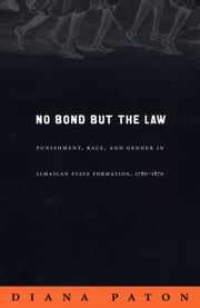 No Bond but the Law - Punishment, Race, and Gender in Jamaican State Formation, 1780–1870 ebook by Diana Paton,Inderpal Grewal,Caren Kaplan,Robyn Wiegman