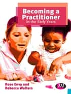 Becoming a Practitioner in the Early Years ebook by Rose Envy,Mrs Rebecca Walters