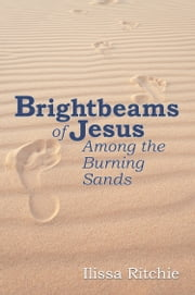 Brightbeams of Jesus Among the Burning Sands ebook by Ilissa Ritchie