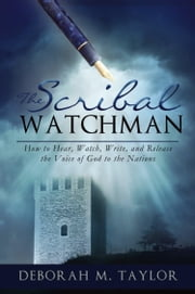 THE SCRIBAL WATCHMAN: How to Hear, Watch, Write, and Release the Voice of God to the Nations ebook by Deborah M. Taylor