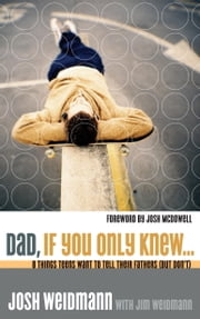 Dad, If You Only Knew... - Eight Things Teens Want to Tell Their Fathers (but Don't) ebook by Josh Weidmann,James Weidmann