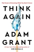 Think Again - The Power of Knowing What You Don't Know ebook by Adam Grant