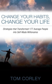 Change Your Habits, Change Your Life - Strategies that Transformed 177 Average People into Self-Made Millionaires ebook by Thomas Corley