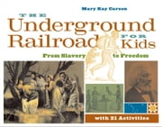 The Underground Railroad for Kids: From Slavery to Freedom with 21 Activities ebook by Carson, Mary Kay