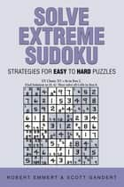 Solve Extreme Sudoku - Strategies for Easy to Hard Puzzles ebook by Robert Emmert, Scott Gandert