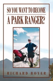 So You Want To Become a Park Ranger? - National Park Service Seasonal Ranger ebook by Richard Boyer