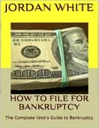 How to File for Bankruptcy: The Complete Idiot's Guide to Bankruptcy ebook by Jordan White