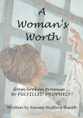 A Woman's Worth - ....from broken promise to FULFILLED PROPHECY!!!! ebook by Naomi Hafford - Smith