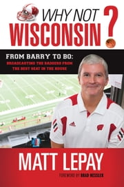 Why Not Wisconsin? - From Barry to Bo: Broadcasting the Badgers from the Best Seat in the House ebook by Matt Lepay,Brad Nessler