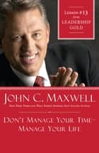 Don't Manage Your Time-Manage Your Life ebook by John Maxwell