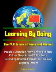 Learning By Doing: The PLA Trains at Home and Abroad - People's Liberation Army, Chinese Military, China's Navy, Armed Police Force, Defending Borders, Exercises and Training, Logistics Lessons ebook by Progressive Management