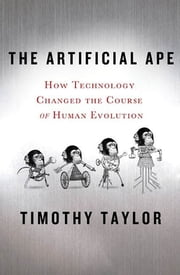 The Artificial Ape - How Technology Changed the Course of Human Evolution ebook by Timothy Taylor