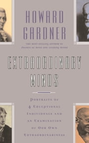 Extraordinary Minds - Portraits Of 4 Exceptional Individuals And An Examination Of Our Own Extraordinariness ebook by Howard E. Gardner