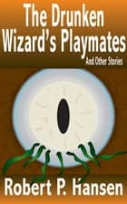 The Drunken Wizard's Playmates - And Other Stories ebook by Robert P. Hansen