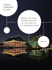 Cement, Cabbages & Cars - Cross-cultural Misadventures in The Land of the Morning Calm (Korea) ebook by Roger Dix