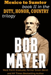 Mexico to Sumter - Book II in the Duty Honor Country Trilogy ebook by Bob Mayer