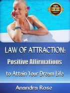 Law of Attraction: Positive Affirmations to Attain Your Dream Life ebook by Anandra Rose