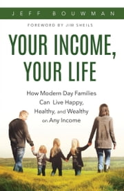 Your Income, Your Life - How Modern Day Families Can Live Happy, Healthy, and Wealthy on Any Income ebook by Jeff Bouwman
