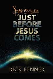 Signs You'll See Just Before Jesus Comes ebook by Rick Renner