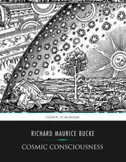 Cosmic Conciousness, a Study in the Evolution of the Human Mind ebook by Richard Maurice Bucke
