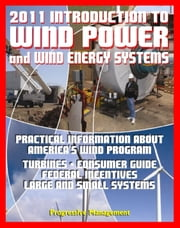 2011 Introduction to Wind Power and Wind Energy Systems: Practical Information about America's Wind Program, Turbines, Consumer Guide, Federal Incentives, Large and Small Systems ebook by Progressive Management