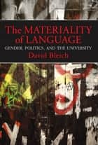 The Materiality of Language - Gender, Politics, and the University ebook by David Bleich