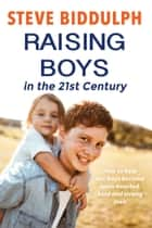 Raising Boys in the 21st Century - How to help our boys become open-hearted, kind and strong men ebook by Steve Biddulph