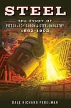 Steel - The Story of Pittsburgh's Iron & Steel Industry, 1852–1902 ebook by