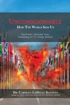 UNCONSCIONABLE - How The World Sees Us: World News, Alternative Views, Commentary on U.S. Foreign Relations ebook by Dr. Carolyn LaDelle Bennett