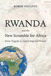 Rwanda and the New Scramble for Africa - From Tragedy to Useful Imperial Fiction ebook by Robin Philpot