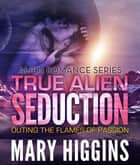 True Alien Seduction - Outing the Flames of Passion ebook by Mary Higgins