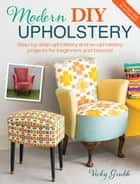 Modern DIY Upholstery - Step-by-Step Upholstery and Reupholstery Projects for Beginners and Beyond ebook by Vicky Grubb