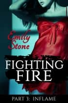 Fighting Fire #3: Inflame - Fighting Fire, #3 ebook by Emily Stone