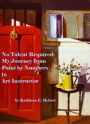 No Talent Required: My Journey from Paint by Numbers to Art Instructor ebook by Kathleen Hebert