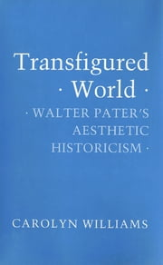 Transfigured World - Walter Pater's Aesthetic Historicism ebook by Carolyn Williams
