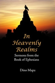 In Heavenly Realms: Sermons from the Book of Ephesians ebook by Dino Mapa