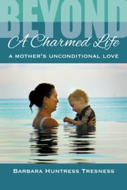 Beyond a Charmed Life, A Mother's Unconditional Love ebook by Barbara Huntress Tresness
