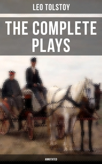 The Complete Plays of Leo Tolstoy (Annotated) - The Power of Darkness, The First Distiller, Fruits of Culture, The Live Corpse, The Cause of it All & The Light Shines in Darkness ebook by Leo Tolstoy