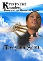 Keys To The Kingdom: Unlocking the Mystery of Prayer ebook by Terryann Scott