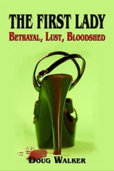 The First Lady: Betrayal, Lust, Bloodshed ebook by Doug Walker