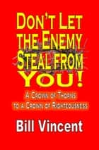 Don't Let the Enemy Steal from You! - A Crown of Thorns to a Crown of Righteousness ebook by Bill Vincent